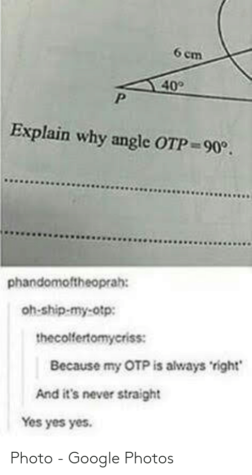 yes yes yes: 6 em  40  Explain why angle OTP 90.  phandomoftheoprah:  oh-ship-my-otp:  thecolfertomyeriss:  Because my OTP is always right  And it's never straight  Yes yes yes. Photo - Google Photos