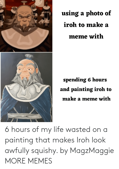 hours: 6 hours of my life wasted on a painting that makes Iroh look awfully squishy. by MagzMaggie MORE MEMES