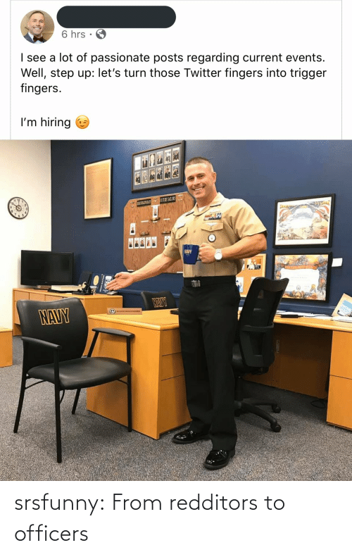 those: 6 hrs  I see a lot of passionate posts regarding current events.  Well, step up: let's turn those Twitter fingers into trigger  fingers.  I'm hiring  1 12  LOZNE ATE SATORS  65  NAY  NAUY  NAVY srsfunny:  From redditors to officers
