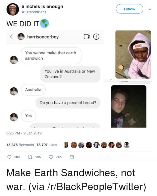 Blackpeopletwitter, Australia, and Earth: 6 inches is enough  @ExtendoBans  Followv  WE DID IT  harrisoncorboy  Адиа  You wanna make that earth  sandwich  You live in Australia or New  Zealand?  Australia  Do you have a piece of bread?  Yes  6:26 PM-9 Jan 2019  18,376 Retweets 73,797 Likes C Make Earth Sandwiches, not war. (via /r/BlackPeopleTwitter)