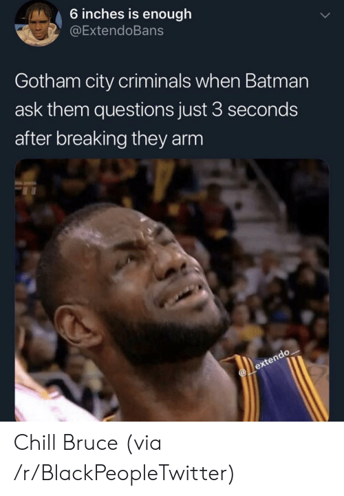Batman, Blackpeopletwitter, and Chill: 6 inches is enough  @ExtendoBans  Gotham city criminals when Batman  ask them questions just 3 seconds  after breaking they arm Chill Bruce (via /r/BlackPeopleTwitter)