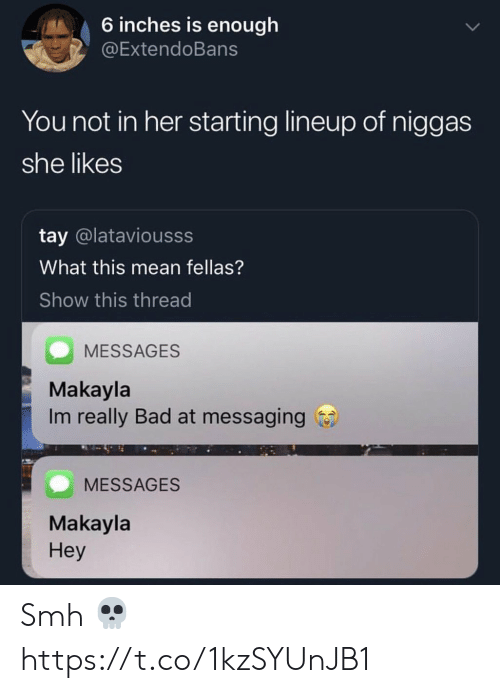Bad, Smh, and Mean: 6 inches is enough  @ExtendoBans  You not in her starting lineup of niggas  she likes  tay @lataviousss  What this mean fellas?  Show this thread  MESSAGES  Makayla  Im really Bad at messaging  MESSAGES  Makayla  Hey Smh 💀 https://t.co/1kzSYUnJB1