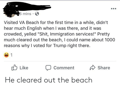 """Shit, Beach, and Immigration: 6 mins  Visited VA Beach for the first time in a while, didn't  hear much English when I was there, and it was  crowded, yelled """"Shit, Immigration services!"""" Pretty  much cleared out the beach, I could name about 1000  reasons why I voted for Trump right there.  Like  Share  Comment He cleared out the beach"""