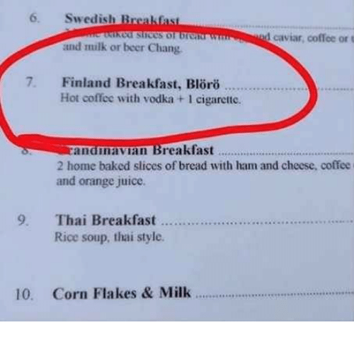 Baked, Beer, and Juice: 6. Swedish Brcakfas  cof stices of br  1 caviar, coffee or t  and milk or beer Chang  7. Finland Breakfast, Blro  Hot coffee with vodka + 1 cigarette.  anamavian Breakfast  2 home baked slices of bread with ham and cheese, coffee  and orange juice.  ..  Rice soup, thai style  10. Corn Flakes & Milk