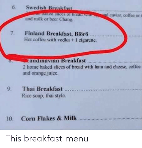 Baked, Beer, and Juice: 6. Swedish Breakfas  cof stices of br  1 caviar, coffee or t  and milk or beer Chang  7. Finland Breakfast, Blro  Hot coffee with vodka + 1 cigarette.  andmavian Breakfast..  2 home baked slices of bread with ham and cheese, coffee  and orange juice.  Rice soup, thai style  10. Corn Flakes & Milk This breakfast menu