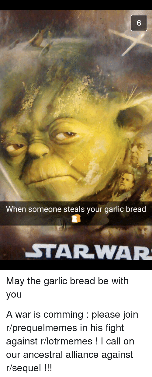 Garlic Bread, Fight, and War: 6  When someone steals your garlic bread  STARWAR  May the garlic bread be with  you