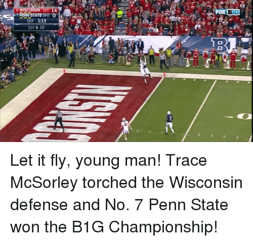 Penn State: 6 WISCONSIN 10 14  PENN STA  1:13  1ST  1ST & 10  Fox BIG Let it fly, young man! Trace McSorley torched the Wisconsin defense and No. 7 Penn State won the B1G Championship!