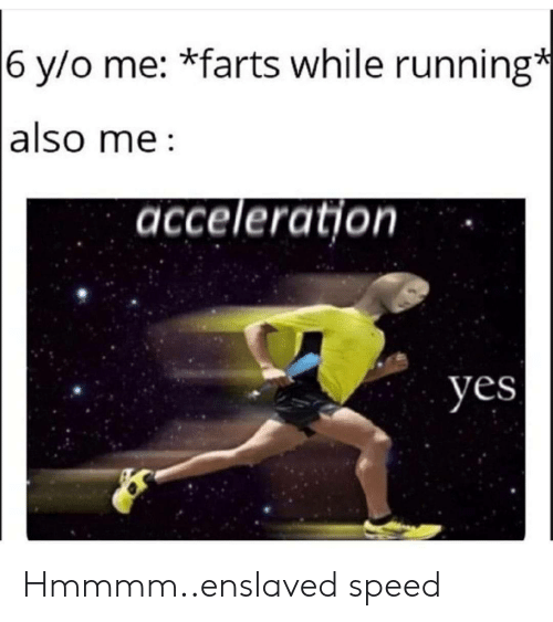 speed: 6 y/o me: *farts while running*  also me  acceleration  yes Hmmmm..enslaved speed