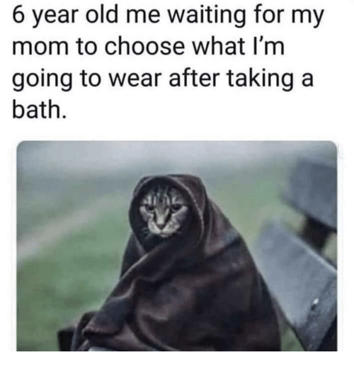 Old, Waiting..., and Mom: 6 year old me waiting for my  mom to choose what I'm  going to wear after taking a  bath