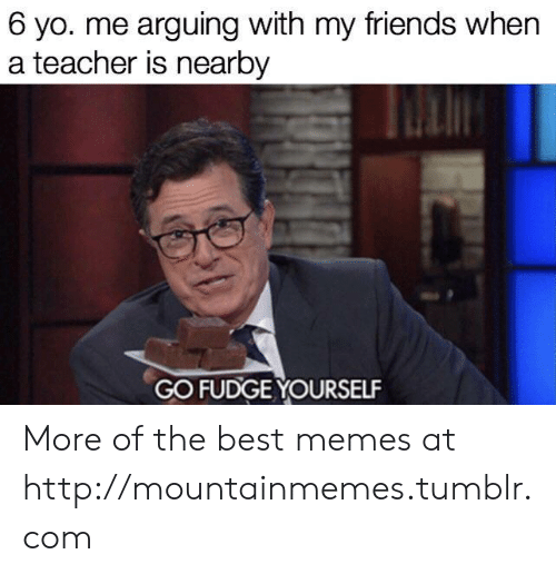 Friends, Memes, and Teacher: 6 yo. me arguing with my friends when  a teacher is nearby  GO FUDGE YOURSELF More of the best memes at http://mountainmemes.tumblr.com