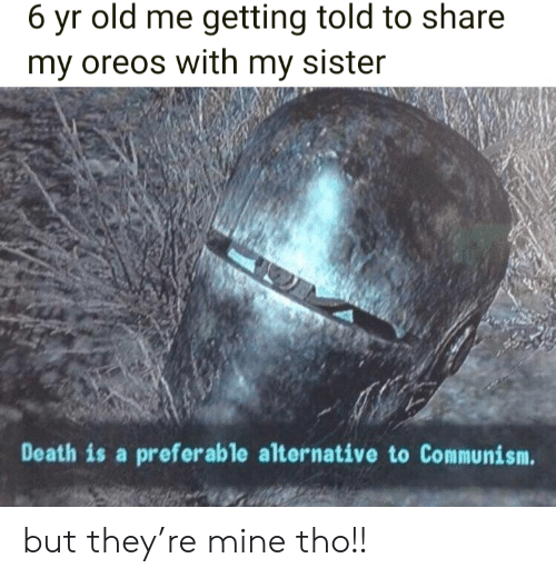 Death, Communism, and Old: 6 yr old me getting told to share  my oreos with my sister  Death is a preferable alternative to Communism. but they're mine tho!!