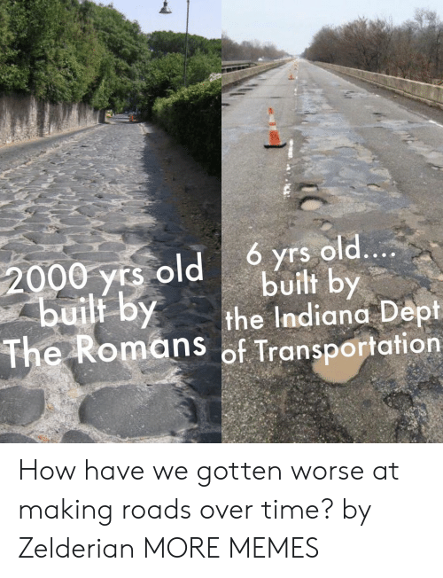Indiana: 6 yrs old....  built by  the Indiana Dept  The Romans of Transportation  2000 yrs old  buili by How have we gotten worse at making roads over time? by Zelderian MORE MEMES