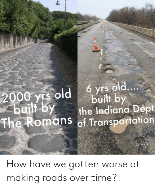 Indiana: 6 yrs old....  built by  the Indiana Dept  The Romans of Transportation  2000 yrs old  buili by How have we gotten worse at making roads over time?