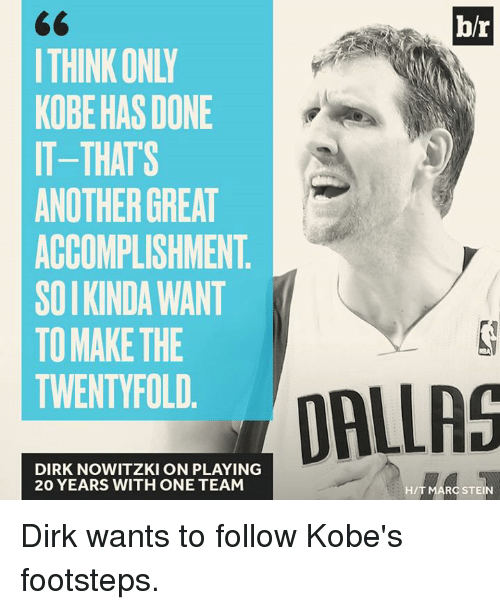 Dirk Nowitzki, Dallas, and Kobe: 60  I THINK ONLY  KOBE HAS DONE  IT-THATS  ANOTHER GREAT  ACCOMPLISHMENT  SOIKINDA WANT  TO MAKE THE  TWENTYFOLD.  b/r  DALLAS  DIRK NOWITZKI ON PLAYING  20 YEARS WITH ONE TEAM  H/T MARC STEIN Dirk wants to follow Kobe's footsteps.