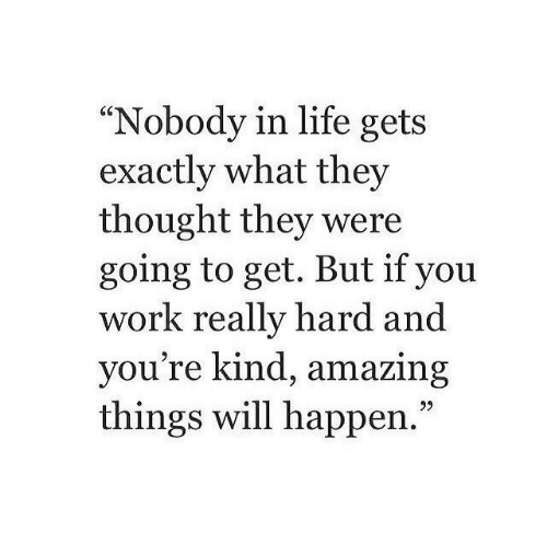 """Life, Yo, and Work: 60  """"Nobody in life gets  exactly what they  thought they were  going to get. But if you  work really hard and  yo  u're kind, amazing  things will happen.  05"""