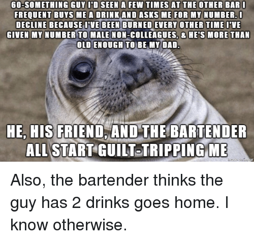 Frequent: 60-SOMETHING GUYIDSEEN A FEW TIMES AT THE OTHER BAR  FREQUENT BUYS MEA DRINK AND ASKS ME FOR MY NUMBER.  DECLINE BECAUSE VE BURNED EVERY OTHER TIMEVE  GIVEN MY NUMBER TO MALE NON-COLLEAGUES, & HE'S MORE THAN  OLD ENOUGH TO BE MY DAD  BEEN  HE, HIS FRIEND,AND THE BARTENDER  ALL START GUILT TRIPPINGME Also, the bartender thinks the guy has 2 drinks  goes home. I know otherwise.