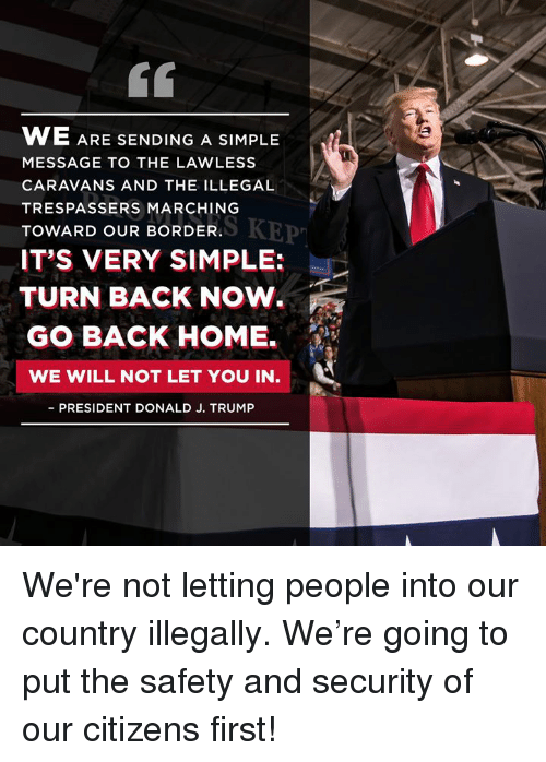 lawless: 60  WE ARE  MESSAGE TO THE LAWLESS  CARAVANS AND THE ILLEGAL  TRESPASSERS MARCHING  TOWARD OUR BORDER.  IT'S VERY SIMPLE:  SENDING A SIMPLE  MARERKEP  TURN BACK NOW.  GO BACK HOME.  WE WILL NOT LET YOU IN  PRESIDENT DONALD J. TRUMP We're not letting people into our country illegally. We're going to put the safety and security of our citizens first!