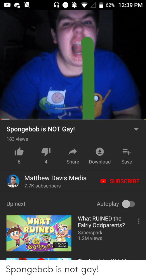 SpongeBob, Davis, and Media: 62% 12:39 PM  Spongebob is NOT Gay!  183 views  Share  Download  Save  Matthew Davis Media  SUBSCRIBE  7.7K subscribers  DN  Autoplay  Up next  What RUINED the  WHAT  RUINED  Fairly Oddparents?  Saberspark  1.2M views  Od PaRehir 15:32  C ... LAIL..: LI.. Spongebob is not gay!