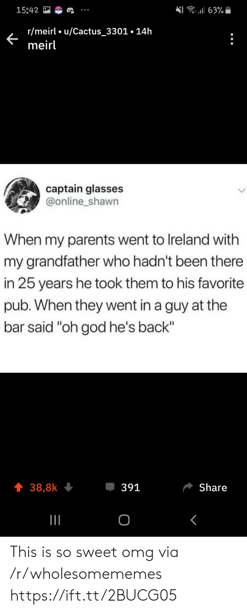 "Ireland: 63%  15842  r/meirl u/Cactus_3301.14h  meirl  captain glasses  @online_shawn  When my parents went to Ireland with  my grandfather who hadn't been there  in 25 years he took them to his favorite  pub. When they went in a guy at the  bar said ""oh god he's back""  391  Share  38,8k  о This is so sweet omg via /r/wholesomememes https://ift.tt/2BUCG05"