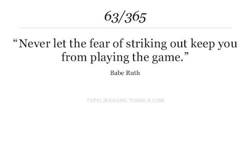 "The Game, Game, and Babe Ruth: 63/365  ""Never let the fear of striking out keep you  from playing the game.""  Babe Ruth  TYPELIKEAGIRLTUMBLR.COM"