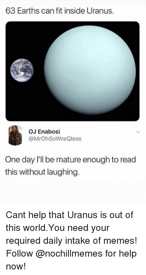 Memes, Help, and World: 63 Earths can fit inside Uranus.  OJ Enabosi  @MrOhSoWreQless  One day l'll be mature enough to read  this without laughing. Cant help that Uranus is out of this world.You need your required daily intake of memes! Follow @nochillmemes for help now!