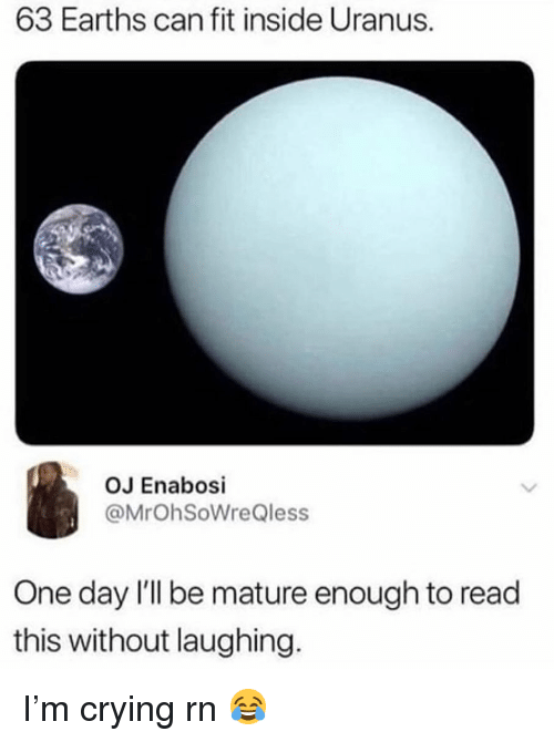 Crying, Memes, and 🤖: 63 Earths can fit inside Uranus.  OJ Enabosi  @MrOhSoWreQless  One day 'lI be mature enough to read  this without laughing. I'm crying rn 😂