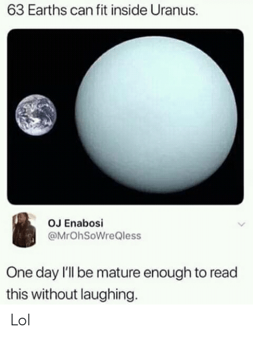 Funny, Lol, and Uranus: 63 Earths can fit inside Uranus.  OJ Enabosi  @MrOhSoWreQless  One day l'll be mature enough to read  this without laughing. Lol