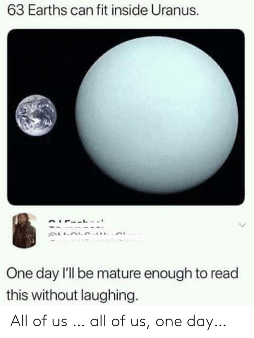 uranus: 63 Earths can fit inside Uranus.  One day l'l be mature enough to read  this without laughing. All of us … all of us, one day…