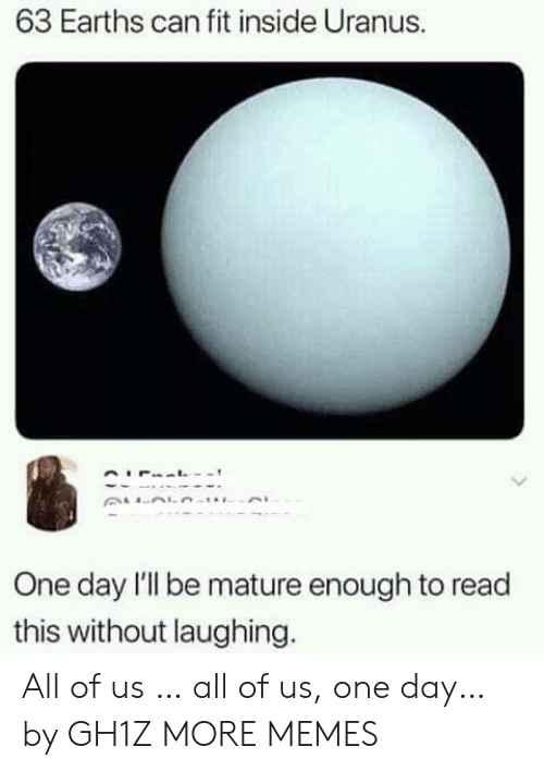uranus: 63 Earths can fit inside Uranus.  One day l'l be mature enough to read  this without laughing. All of us … all of us, one day… by GH1Z MORE MEMES