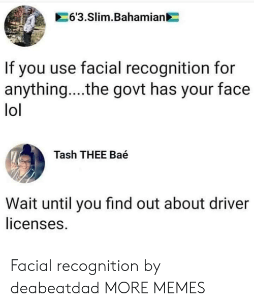 Facial: 6'3.Slim.Bahamian  If you use facial recognition for  anything... .the govt has your face  lol  Tash THEE Baé  Wait until you find out about driver  licenses. Facial recognition by deabeatdad MORE MEMES