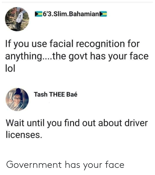 Facial: 6'3.Slim.Bahamian  If you use facial recognition for  anything... .the govt has your face  lol  Tash THEE Baé  Wait until you find out about driver  licenses. Government has your face