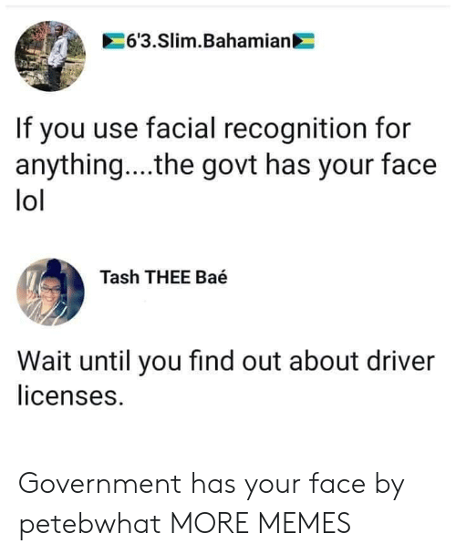 Facial: 6'3.Slim.Bahamian  If you use facial recognition for  anything... .the govt has your face  lol  Tash THEE Baé  Wait until you find out about driver  licenses. Government has your face by petebwhat MORE MEMES