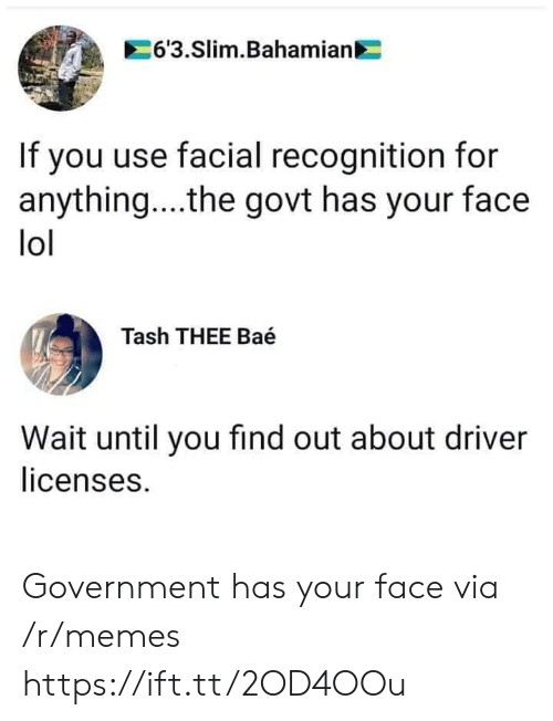 Facial: 6'3.Slim.Bahamian  If you use facial recognition for  anything... .the govt has your face  lol  Tash THEE Baé  Wait until you find out about driver  licenses. Government has your face via /r/memes https://ift.tt/2OD4OOu