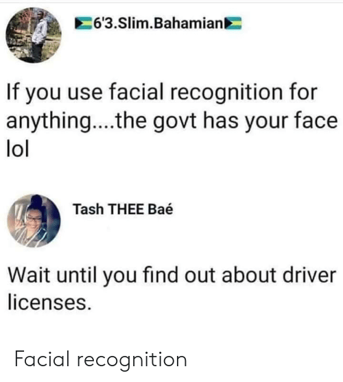 Facial: 63.Slim.Bahamian  If you use facial recognition for  anything....the govt has your face  lol  Tash THEE Baé  Wait until you find out about driver  licenses. Facial recognition