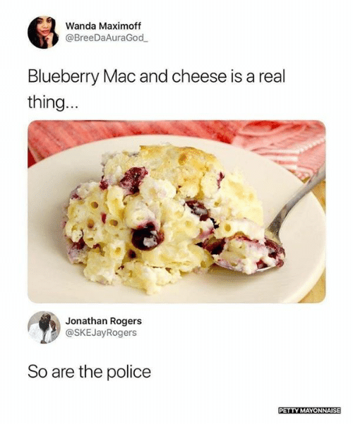 Memes, Petty, and Police: 63  Wanda Maximoff  @BreeDaAuraGod  Blueberry Mac and cheese is a real  thing  Jonathan Rogers  @SKEJayRogers  So are the police  PETTY MAYONNAISE