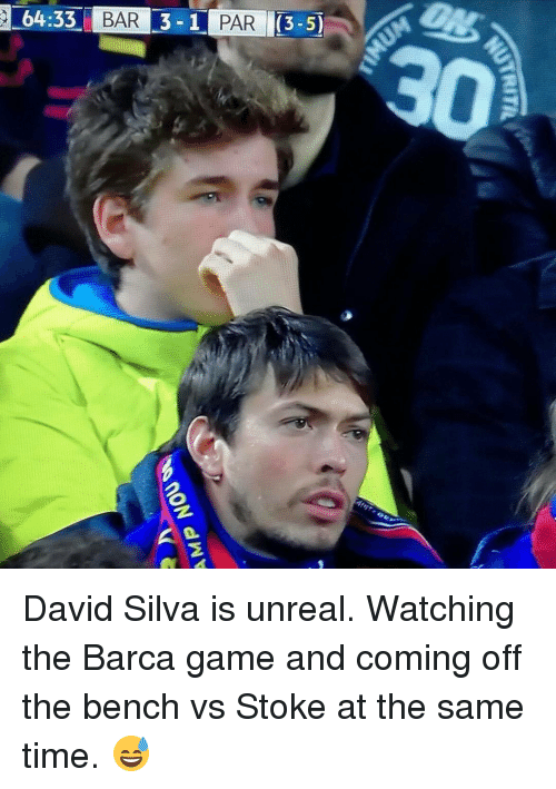 Unrealism: 64:33 BAR 3-1 PARI(3-5 David Silva is unreal. Watching the Barca game and coming off the bench vs Stoke at the same time. 😅