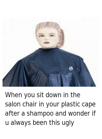 Ugly And Salon When U Sit Down In The Chair