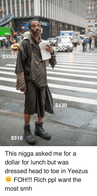 Clothes, Foh, and Head: This nigga asked me for a dollar for lunch but was dressed head to toe in Yeezus 😑 FOH!!! This nigga asked me for a dollar for lunch but was dressed head to toe in Yeezus 😑 FOH!!! Rich ppl want the most smh