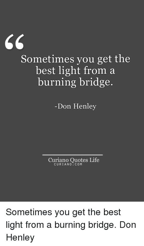 Life, Best, and Quotes: 65  Sometimes you get the  best light from a  burning bridge.  Don Henley  Curiano Quotes Life  CURIANO.COM Sometimes you get the best light from a burning bridge. Don Henley