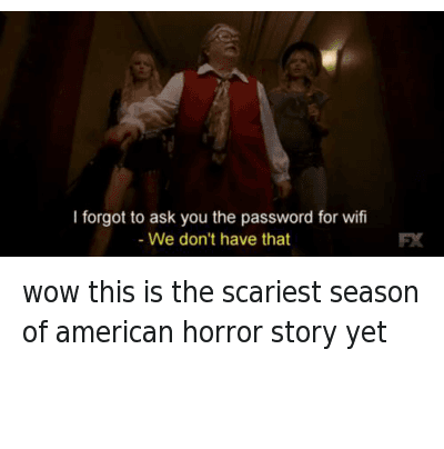 American Horror Story, Funny, and Scary Videos: wow this is the scariest season of american horror story yet   I forgot to ask you the password for wifi  - We don't have that wow this is the scariest season of american horror story yet