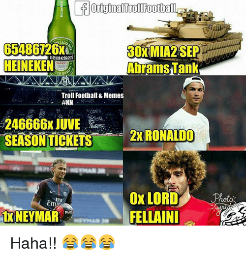 Football, Memes, and Troll: 65486726x  HEINEKE  30XMIA2 SEP  Abrams Tank  eineken  Troll Football & Memes  246666x JUVEa  SEASON TICKETS  2X RONALDO  Ox LORD  FELLAIN  Emi  TXNEYMAR Haha!! 😂😂😂