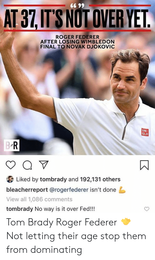 Dominating: 66 99  AT 37,IT'S NOT OVER YET.  ROGER FEDERER  AFTER LOSING WIMBLEDON  FINAL TO NOVAK DJOKOVIC  UNI  QLO  B R  a V  Liked by tombrady and 192,131 others  bleacherreport @rogerfederer isn't done  View all 1,086 comments  tombrady No way is it over Fed!! Tom Brady                  Roger Federer                        🤝 Not letting their age stop them from dominating