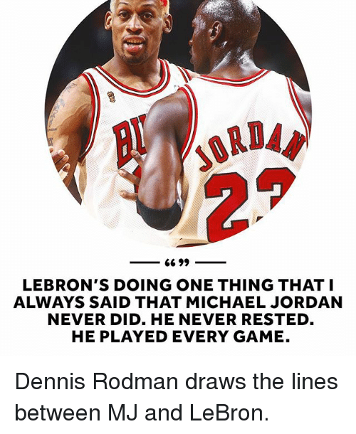 rodman: 66 99  LEBRON'S DOING ONE THING THAT I  ALWAYS SAID THAT MICHAEL JORDAN  NEVER DID. HE NEVER RESTED  HE PLAYED EVERY GAME. Dennis Rodman draws the lines between MJ and LeBron.