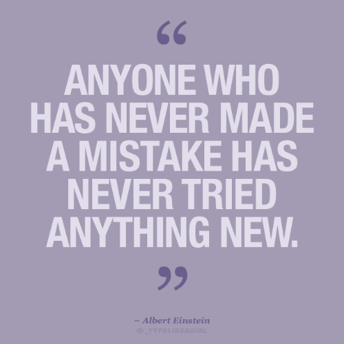 A Mistake: 66  ANYONE WHO  HAS NEVER MADE  A MISTAKE HAS  NEVER TRIED  ANYTHING NEW.  99  - Albert Einstein  @TYPELIKEAGIRL