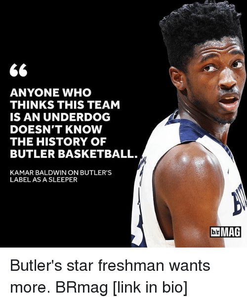 Sports, Linked In, and Bios: 66  ANYONE WHO  THINKS THIS TEAM  IS AN UNDERDOG  DOESN'T KNOW  THE HISTORY OF  BUTLER BASKETBALL.  KAMAR BALDWIN ON BUTLER'S  LABEL AS A SLEEPER  IblrMAG Butler's star freshman wants more. BRmag [link in bio]
