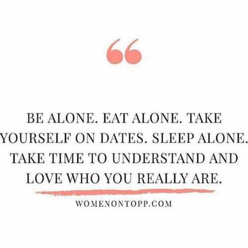 Being Alone, Love, and Time: 66  BE ALONE. EAT ALONE. TAKE  YOURSELF ON DATES. SLEEP ALONE.  TAKE TIME TO UNDERSTAND AND  LOVE WHO YOU REALLY ARE.  WOMENONTOPP.COM