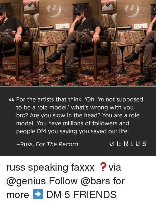 Friends, Head, and Life: 66 For the artists that think, 'Oh I'm not supposed  to be a role model,' what's wrong with you,  bro? Are you slow in the head? You are a role  model. You have millions of followers and  people DM you saying you saved our life  -Russ, For The Record  CENIUS russ speaking faxxx ❓via @genius Follow @bars for more ➡️ DM 5 FRIENDS