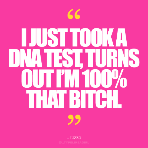 dna: 66  IJUST TOOK A  DNA TEST, TURNS  OUT IM 100%  ВПСН.  THAT BITCH  - LIZZO  @_TYPELIKEAGIRL