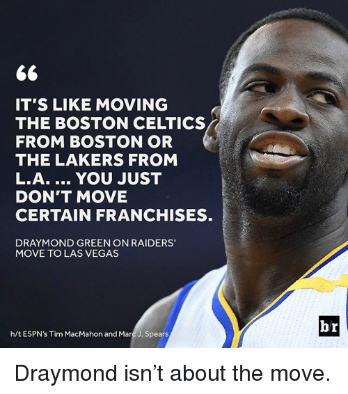 franchises: 66  IT'S LIKE MOVING  THE BOSTON CELTICS  FROM BOSTON OR  THE LAKERS FROM  L.A. YOU JUST  DON'T MOVE  CERTAIN FRANCHISES.  DRAYMOND GREEN ON RAIDERS'  MOVE TO LAS VEGAS  h/t ESPN's Tim MacMahon and Marc J. Spears  br Draymond isn't about the move.