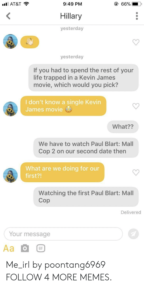 paul blart: @ 66%  lAT&T  9:49 PM  <  Hillary  yesterday  yesterday  If you had to spend the rest of your  life trapped in a Kevin James  movie, which would you pick?  I don't know a single Kevin  James movie  What??  We have to watch Paul Blart: Mall  Cop 2 on our second date then  What are we doing for our  first?!  Watching the first Paul Blart: Mall  Cop  Delivered  Your message  Aa  GIF Me_irl by poontang6969 FOLLOW 4 MORE MEMES.